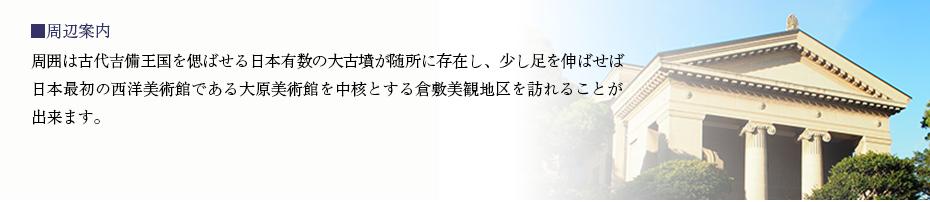 周辺案内 周囲は古代吉備王国を偲ばせる日本有数の大古墳が随所に存在し、少し足を伸ばせば日本最初の西洋美術館である大原美術館を中核とする倉敷美観地区を訪れることが出来ます。